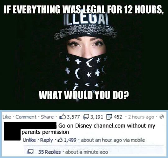 If Everything Was Legal For 12 Hours What Would You Do if everything was legal for 12 hours, what would you do ?